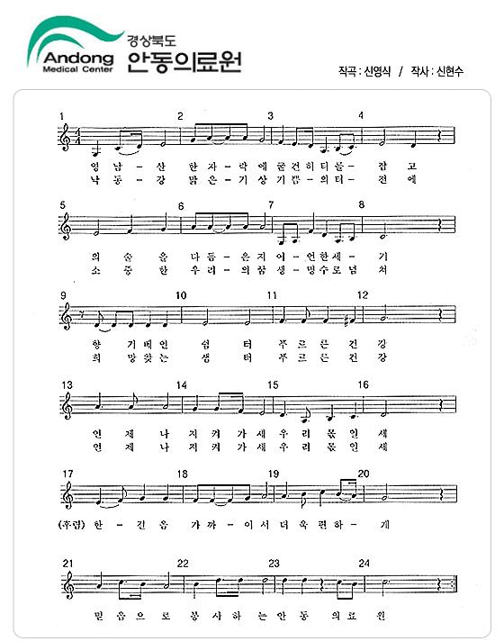 작곡 : 신영식/작사:신현수1절 영남-산 한자-락 에 굳건히 터를- 잡고 의술을 다듬-은지어-언 한세-기향기베인 쉼터 푸르른 건강언제나 지키켜가새 우리 몫일세(후렴)한-간음 가까-이서 더욱 괜하-믿음으로 봉사하는 안동의료원2절-낙동-강 맑은-기상 기쁨-의 터-전에소중한 우리-의 굼 생-명수로 넘쳐희망찾는 샘터 푸르른 건강언제니 지켜가새 우리의 몫일세(후렴)한-간음 가까-이서 더욱 괜하-믿음으로 봉사하는 안동의료원